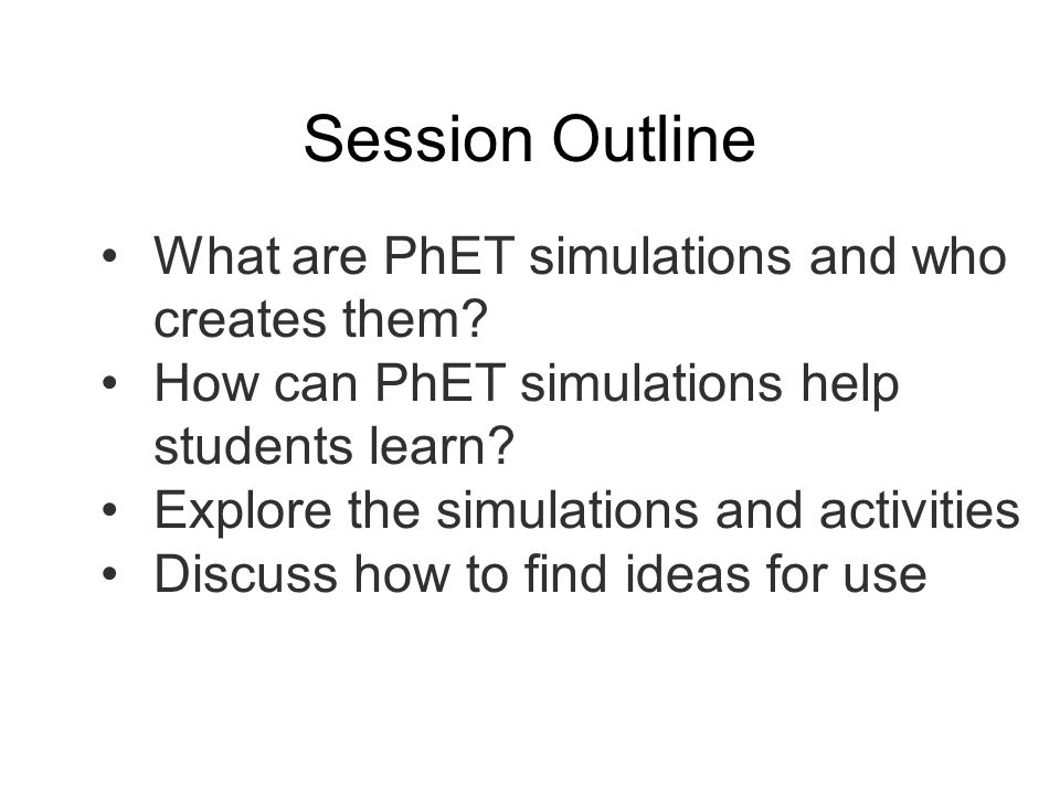 Session Outline What are PhET simulations and who creates them
