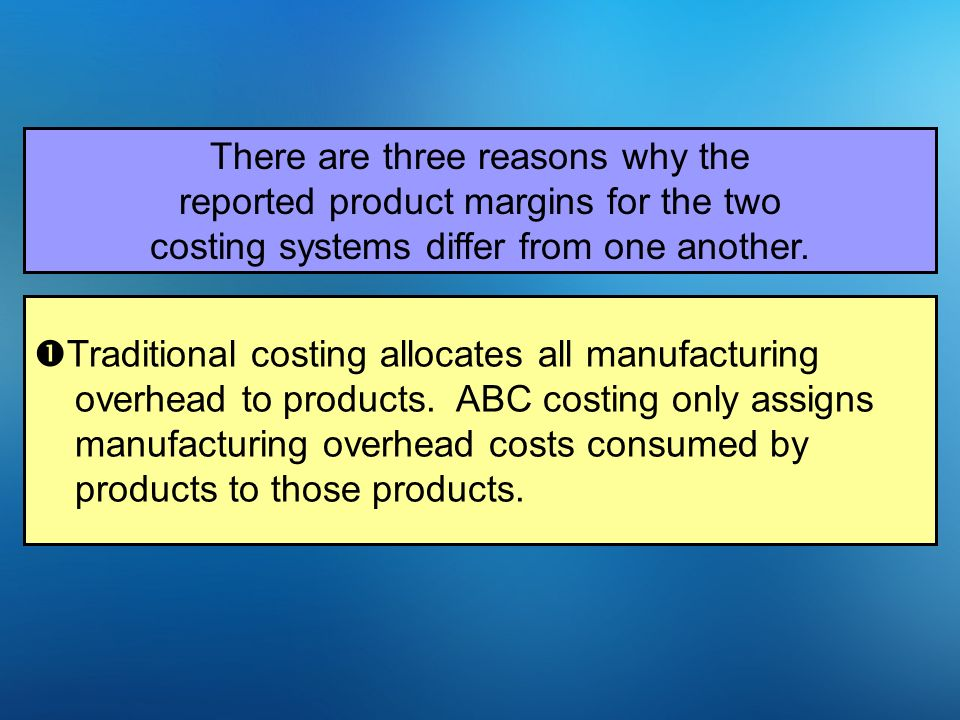 8-11 There are three reasons why the reported product margins for the two costing systems differ from one another.