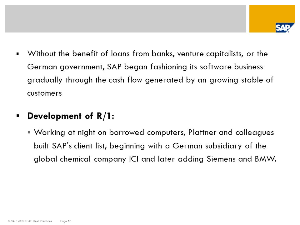 Without the benefit of loans from banks, venture capitalists, or the German government, SAP began fashioning its software business gradually through the cash flow generated by an growing stable of customers