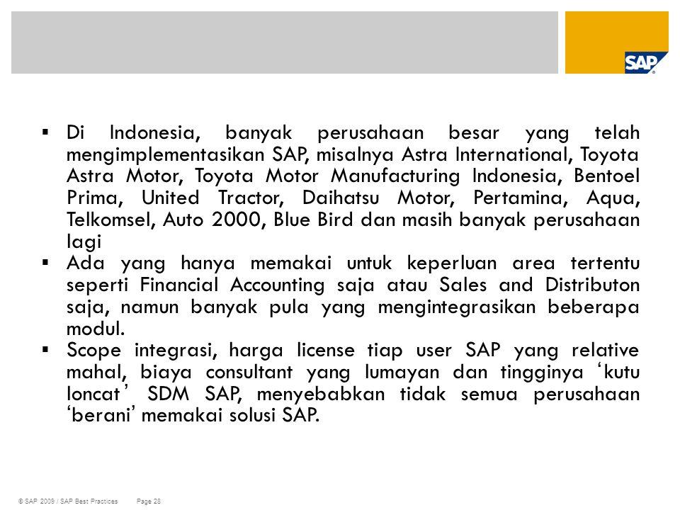Di Indonesia, banyak perusahaan besar yang telah mengimplementasikan SAP, misalnya Astra International, Toyota Astra Motor, Toyota Motor Manufacturing Indonesia, Bentoel Prima, United Tractor, Daihatsu Motor, Pertamina, Aqua, Telkomsel, Auto 2000, Blue Bird dan masih banyak perusahaan lagi