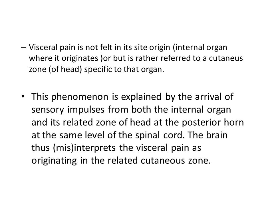Visceral pain is not felt in its site origin (internal organ where it originates )or but is rather referred to a cutaneus zone (of head) specific to that organ.