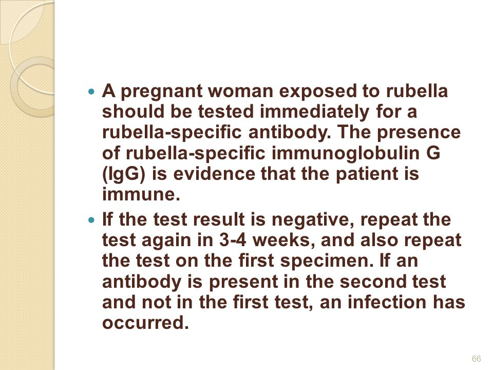 A pregnant woman exposed to rubella should be tested immediately for a rubella-specific antibody. The presence of rubella-specific immunoglobulin G (IgG) is evidence that the patient is immune.
