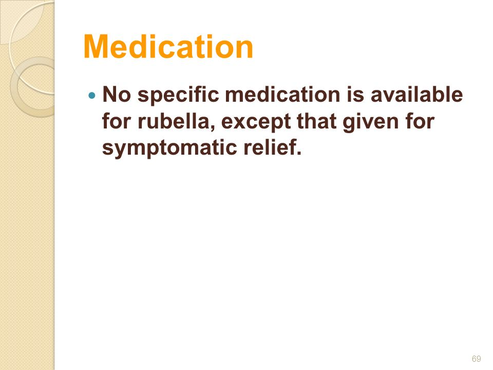 Medication No specific medication is available for rubella, except that given for symptomatic relief.