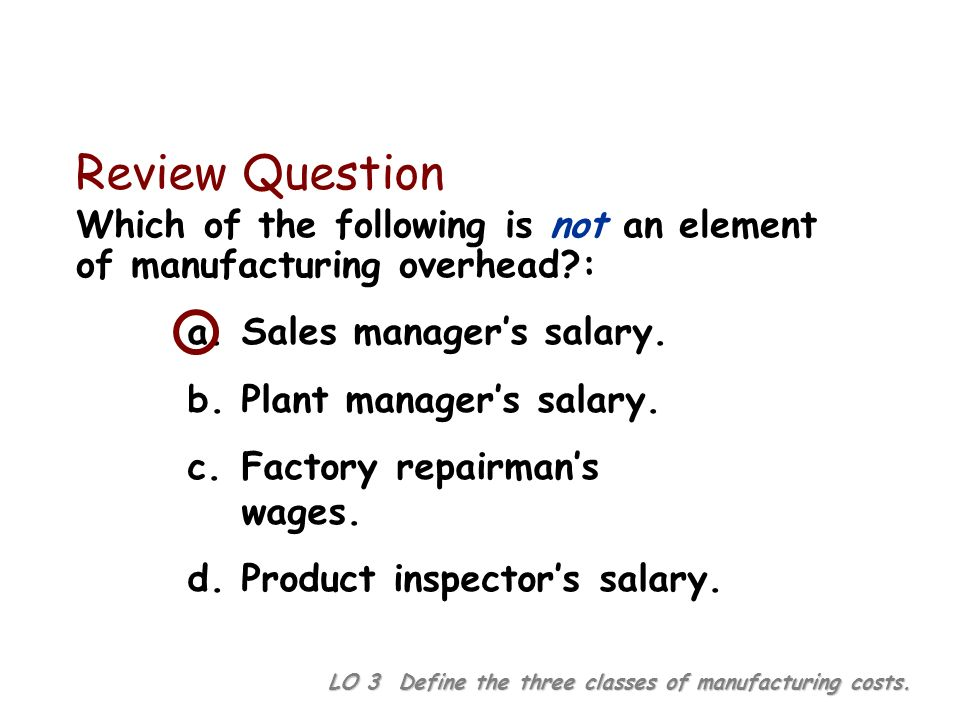 Review Question Which of the following is not an element of manufacturing overhead : a. Sales manager's salary.