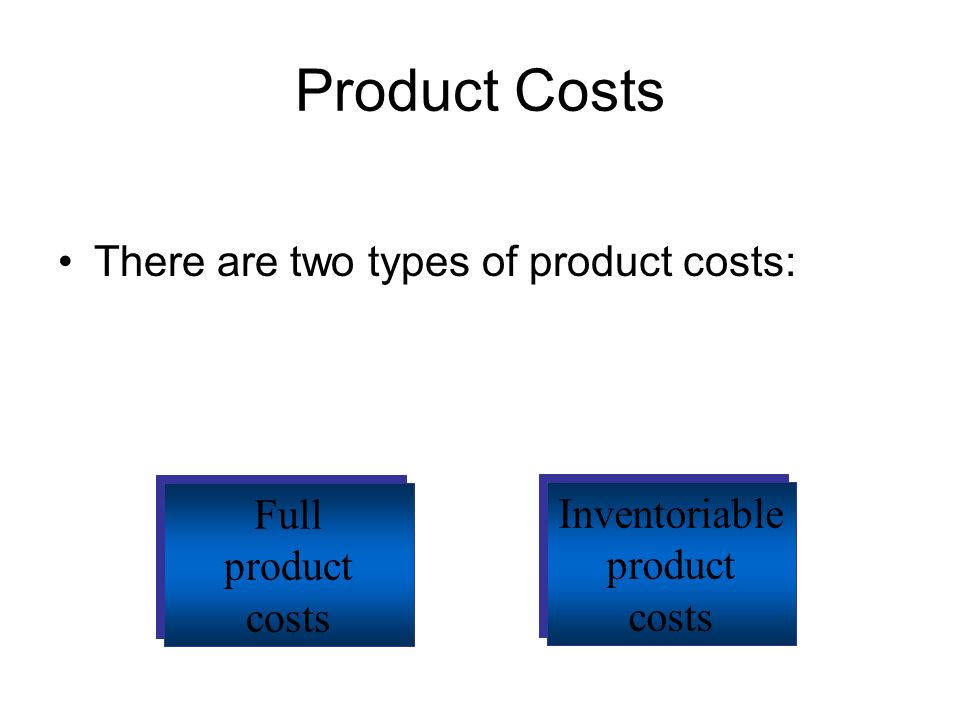 Product Costs There are two types of product costs: Full Inventoriable