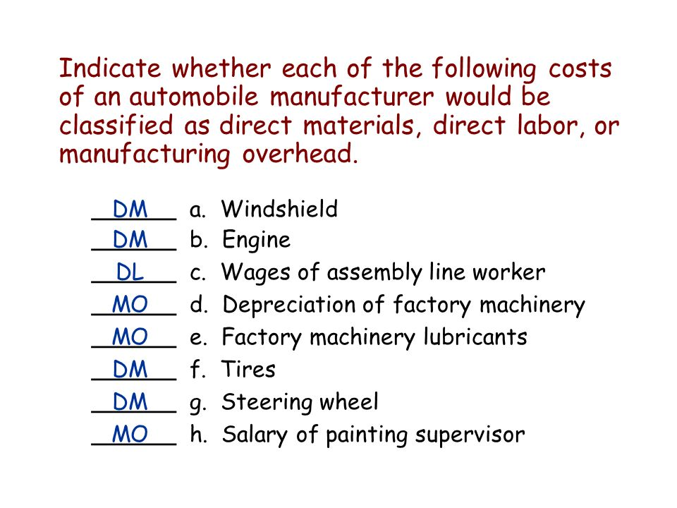 Indicate whether each of the following costs of an automobile manufacturer would be classified as direct materials, direct labor, or manufacturing overhead.