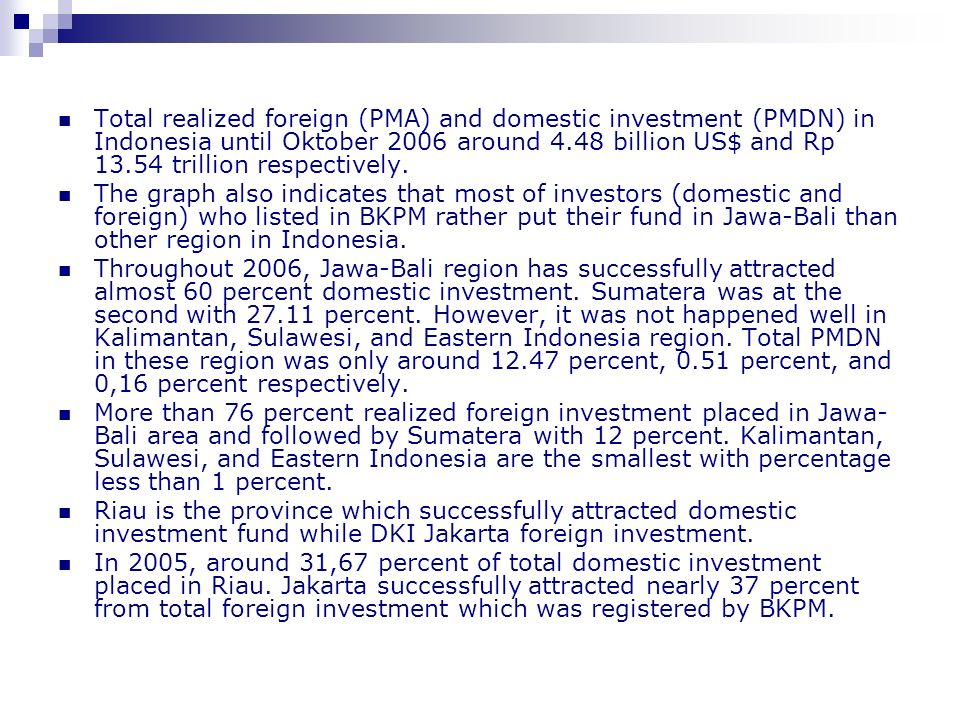 Total realized foreign (PMA) and domestic investment (PMDN) in Indonesia until Oktober 2006 around 4.48 billion US$ and Rp 13.54 trillion respectively.