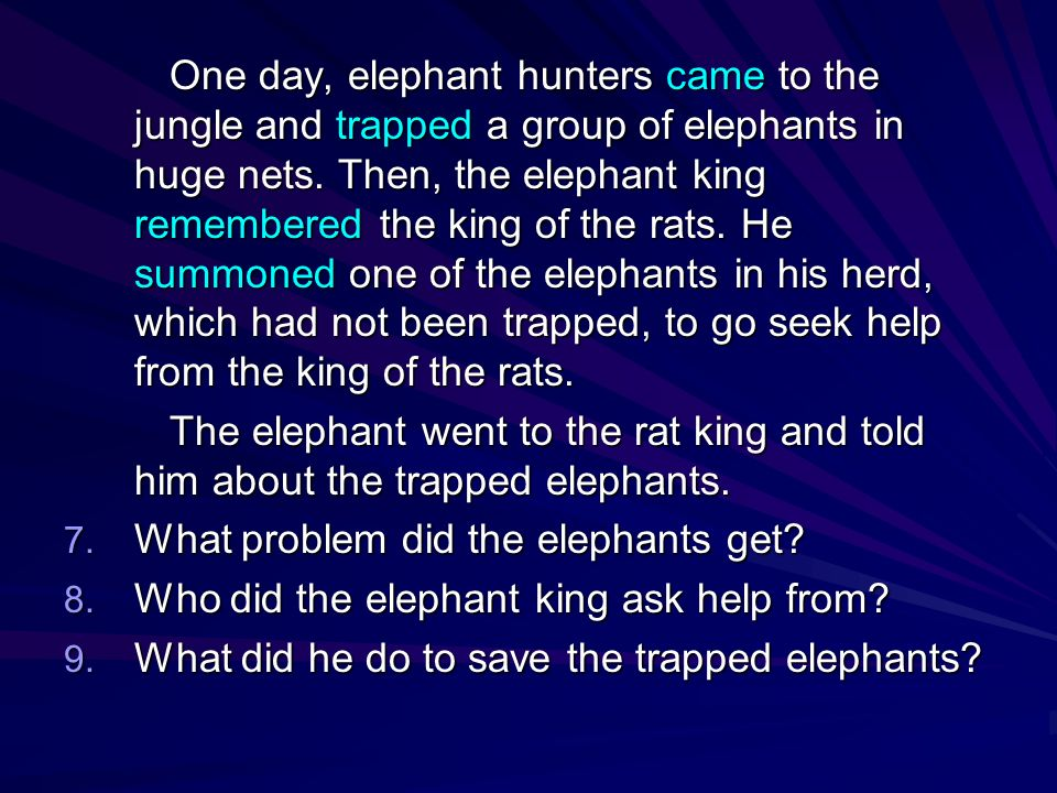 One day, elephant hunters came to the jungle and trapped a group of elephants in huge nets. Then, the elephant king remembered the king of the rats. He summoned one of the elephants in his herd, which had not been trapped, to go seek help from the king of the rats.