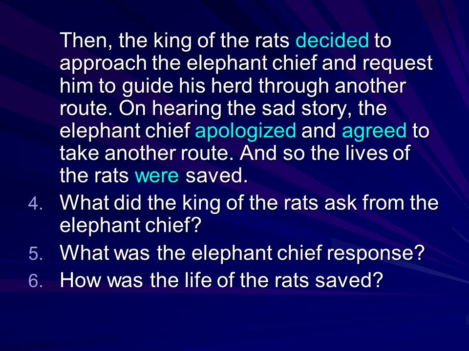 Then, the king of the rats decided to approach the elephant chief and request him to guide his herd through another route. On hearing the sad story, the elephant chief apologized and agreed to take another route. And so the lives of the rats were saved.