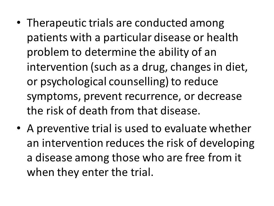 Therapeutic trials are conducted among patients with a particular disease or health problem to determine the ability of an intervention (such as a drug, changes in diet, or psychological counselling) to reduce symptoms, prevent recurrence, or decrease the risk of death from that disease.