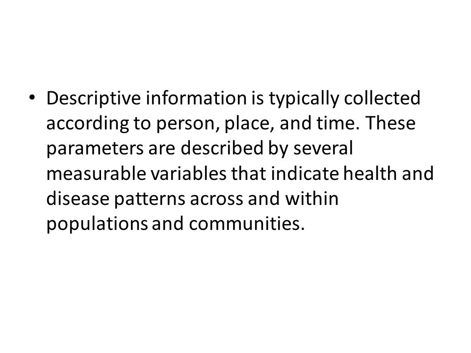 Descriptive information is typically collected according to person, place, and time.