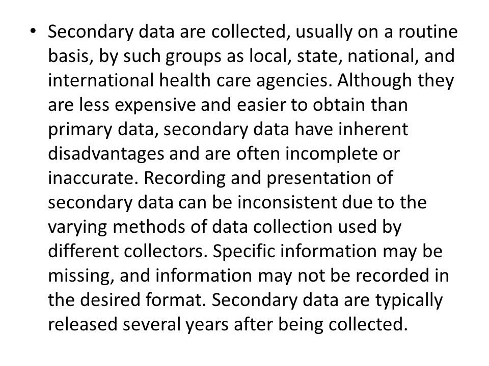 Secondary data are collected, usually on a routine basis, by such groups as local, state, national, and international health care agencies.