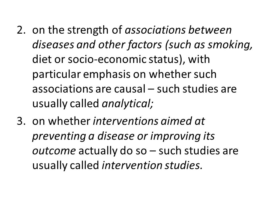 on the strength of associations between diseases and other factors (such as smoking, diet or socio-economic status), with particular emphasis on whether such associations are causal – such studies are usually called analytical;