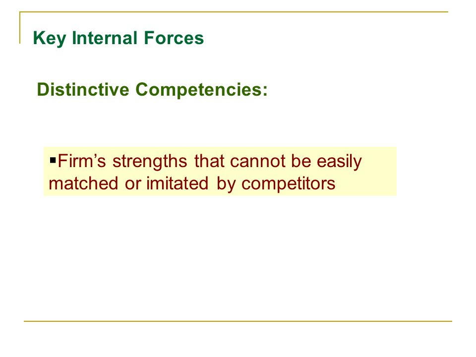 Key Internal Forces Distinctive Competencies: Firm's strengths that cannot be easily matched or imitated by competitors.