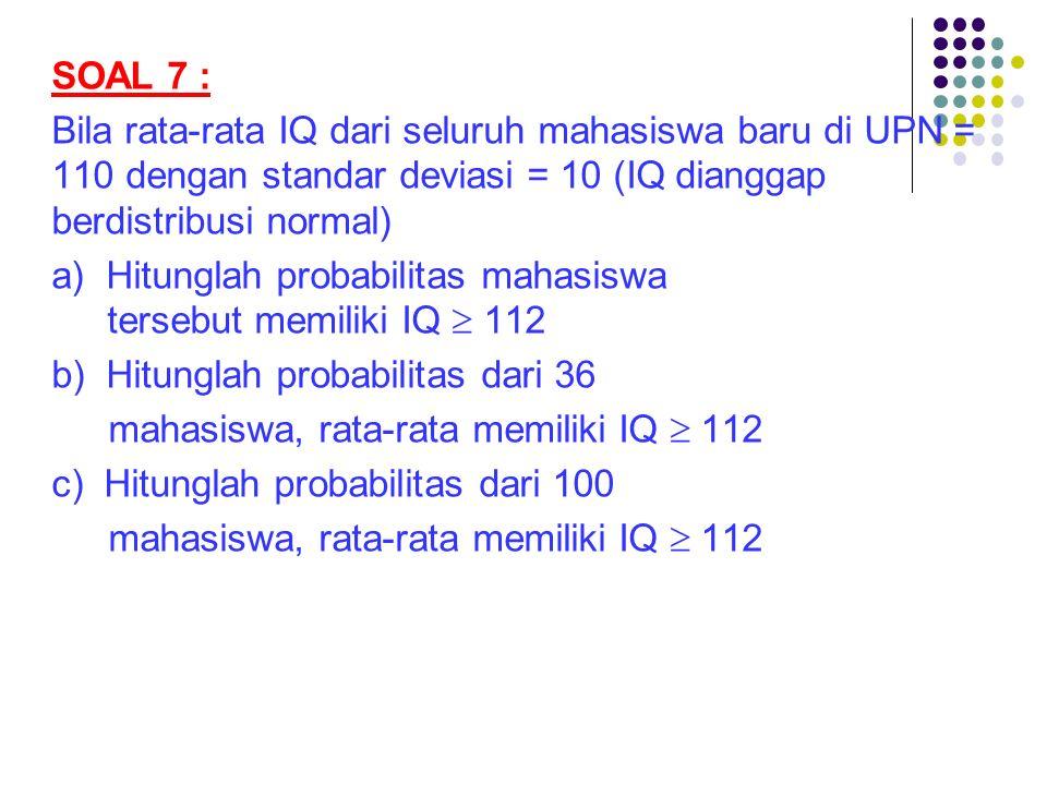 SOAL 7 : Bila rata-rata IQ dari seluruh mahasiswa baru di UPN = 110 dengan standar deviasi = 10 (IQ dianggap berdistribusi normal)