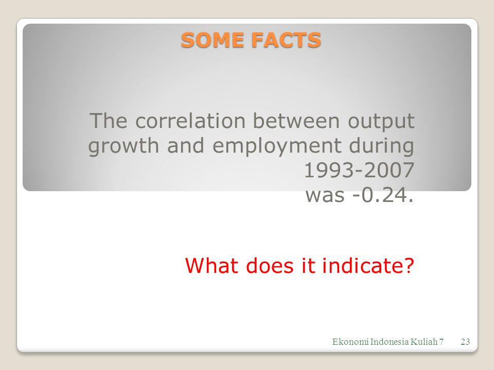 SOME FACTS The correlation between output growth and employment during 1993-2007. was -0.24. What does it indicate