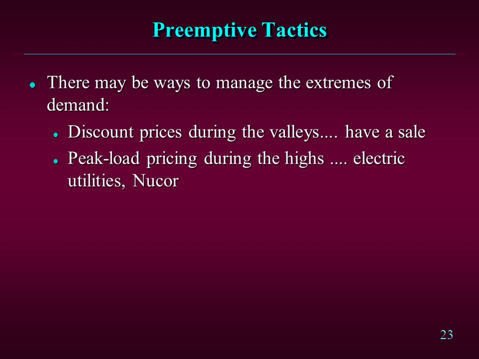 Preemptive Tactics There may be ways to manage the extremes of demand: