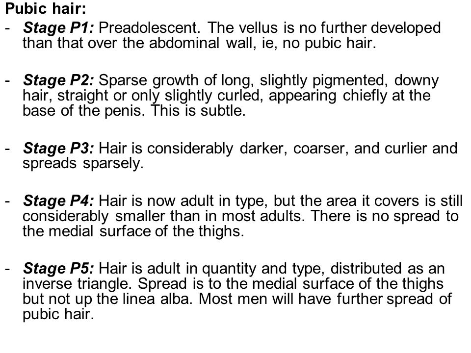 Pubic hair: Stage P1: Preadolescent. The vellus is no further developed than that over the abdominal wall, ie, no pubic hair.