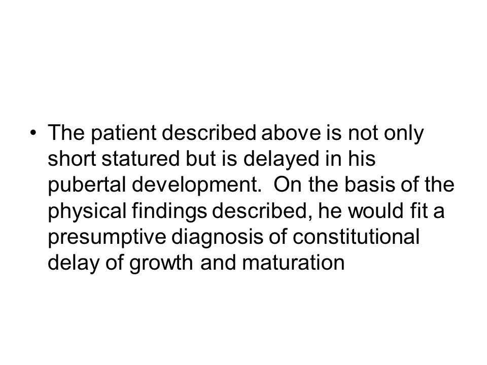 The patient described above is not only short statured but is delayed in his pubertal development.