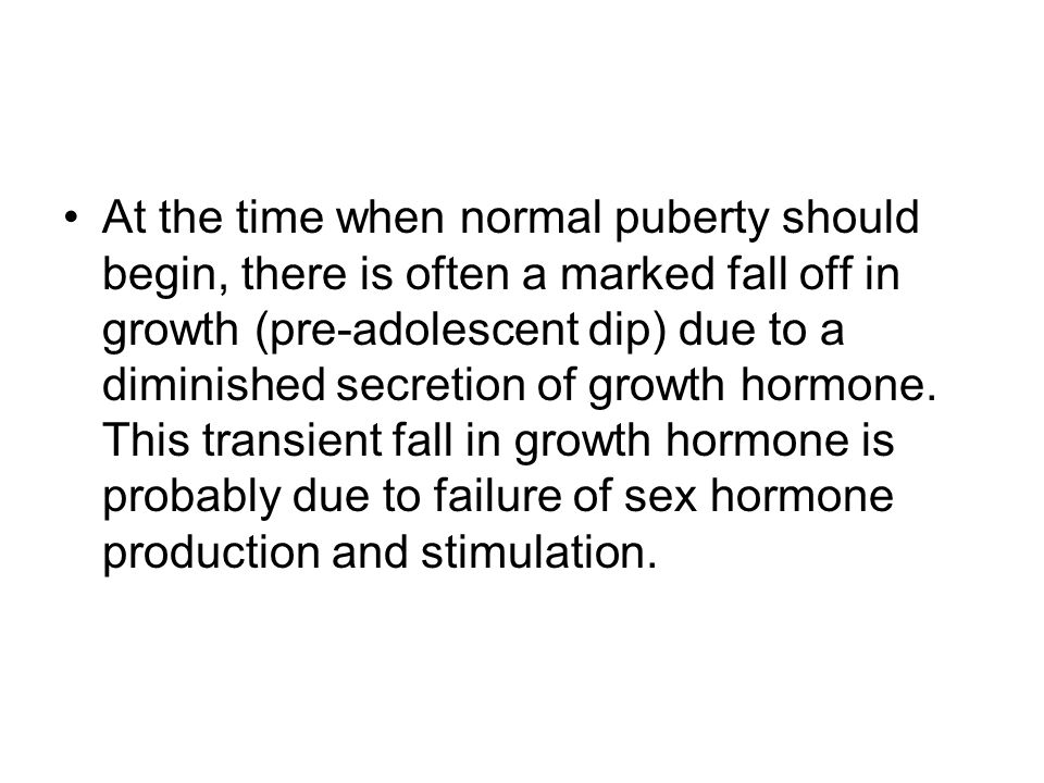 At the time when normal puberty should begin, there is often a marked fall off in growth (pre-adolescent dip) due to a diminished secretion of growth hormone.