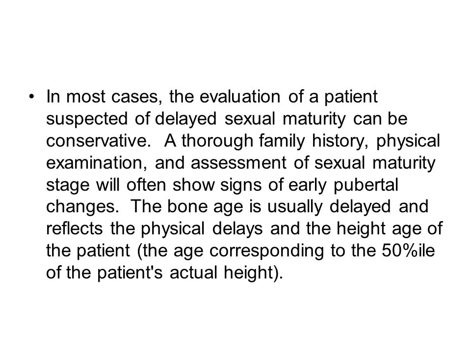 In most cases, the evaluation of a patient suspected of delayed sexual maturity can be conservative.