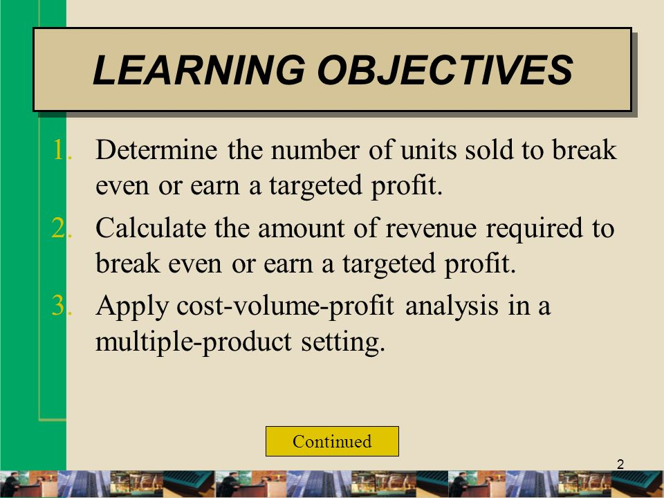 LEARNING OBJECTIVES Determine the number of units sold to break even or earn a targeted profit.