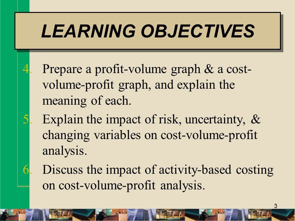 LEARNING OBJECTIVES Prepare a profit-volume graph & a cost-volume-profit graph, and explain the meaning of each.