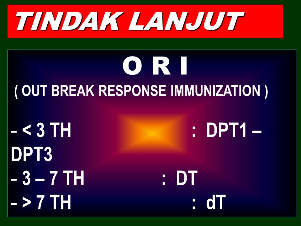 TINDAK LANJUT < 3 TH : DPT1 – DPT3 3 – 7 TH : DT > 7 TH : dT