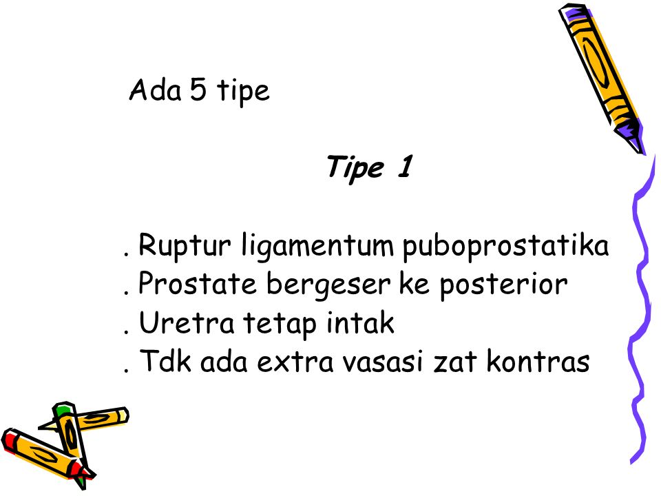 Ada 5 tipe Tipe 1. . Ruptur ligamentum puboprostatika. . Prostate bergeser ke posterior. . Uretra tetap intak.