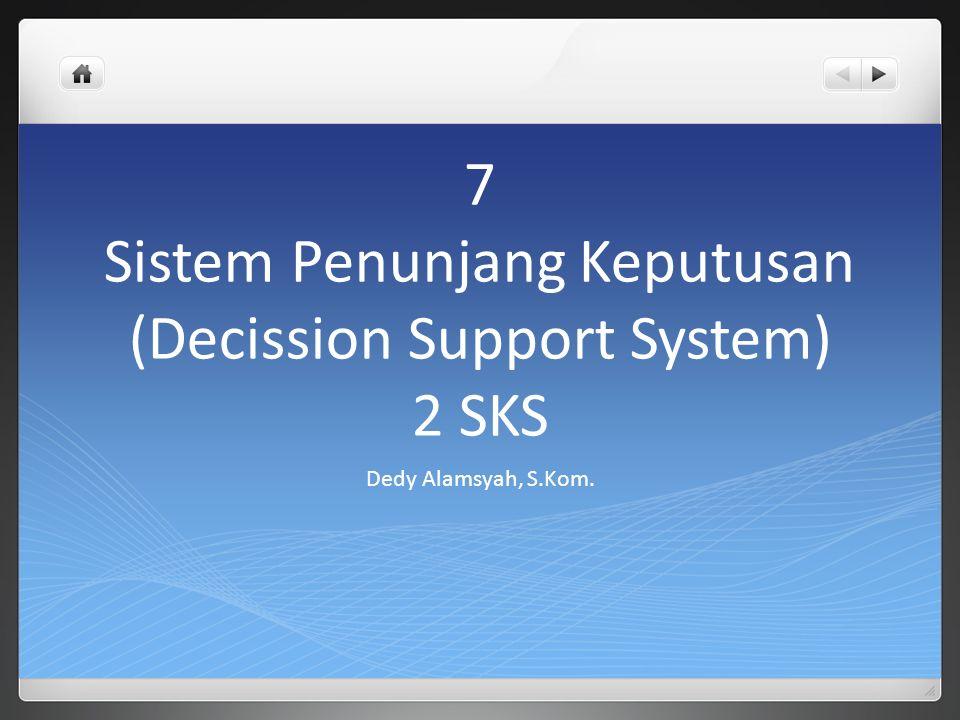 7 Sistem Penunjang Keputusan (Decission Support System) 2 SKS