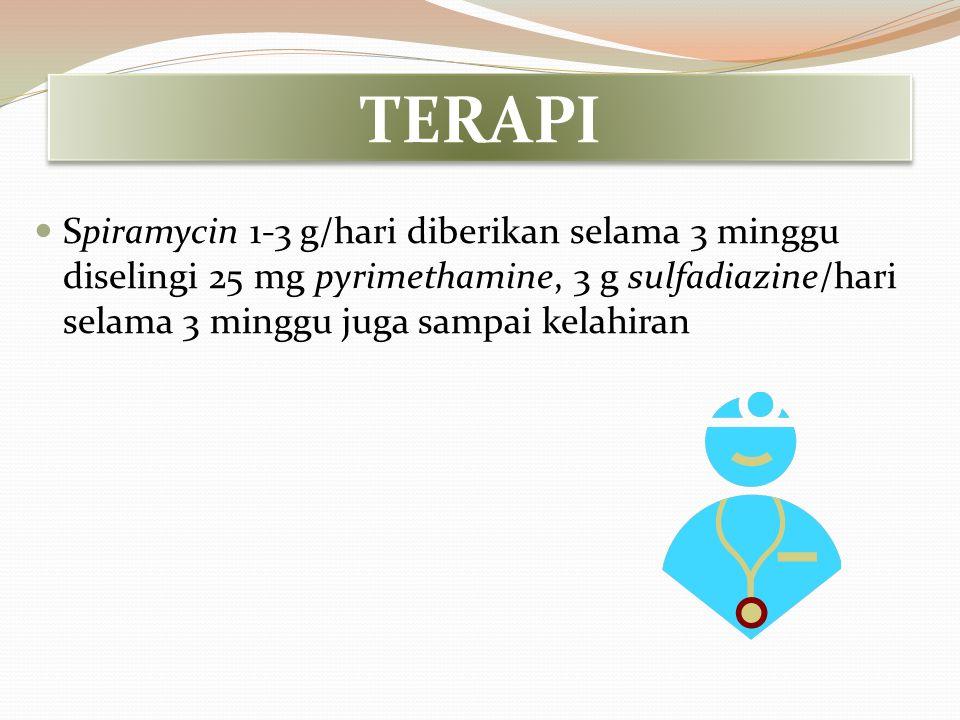TERAPI Spiramycin 1-3 g/hari diberikan selama 3 minggu diselingi 25 mg pyrimethamine, 3 g sulfadiazine/hari selama 3 minggu juga sampai kelahiran.