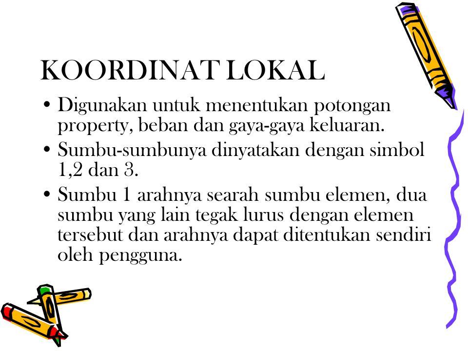 KOORDINAT LOKAL Digunakan untuk menentukan potongan property, beban dan gaya-gaya keluaran. Sumbu-sumbunya dinyatakan dengan simbol 1,2 dan 3.