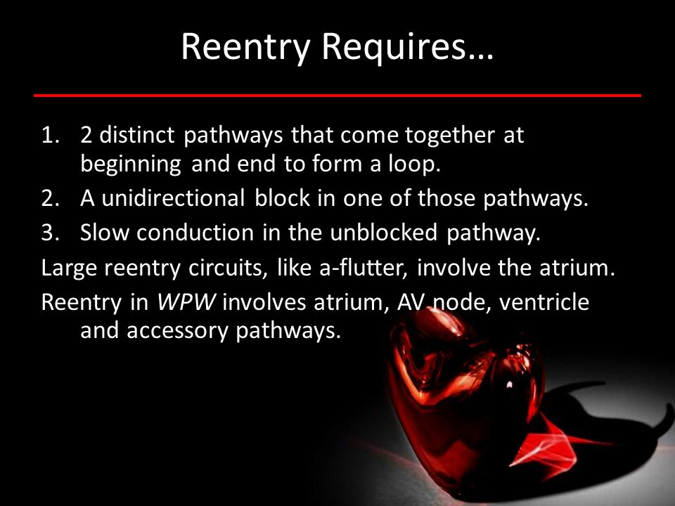 Reentry Requires… 2 distinct pathways that come together at beginning and end to form a loop. A unidirectional block in one of those pathways.
