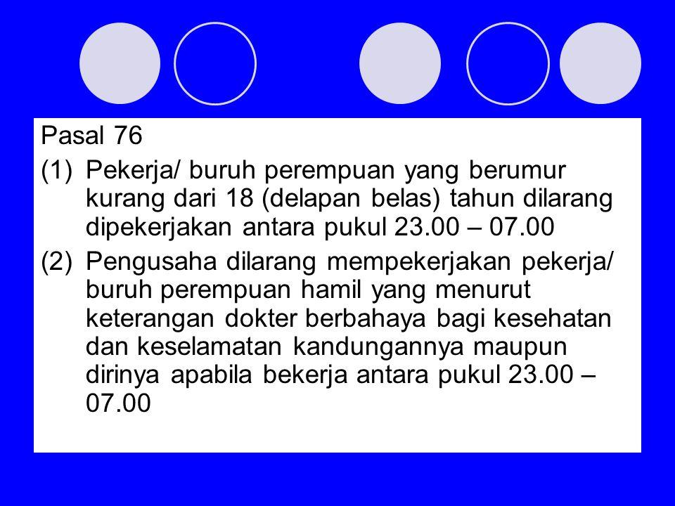 Pasal 76 Pekerja/ buruh perempuan yang berumur kurang dari 18 (delapan belas) tahun dilarang dipekerjakan antara pukul 23.00 – 07.00.