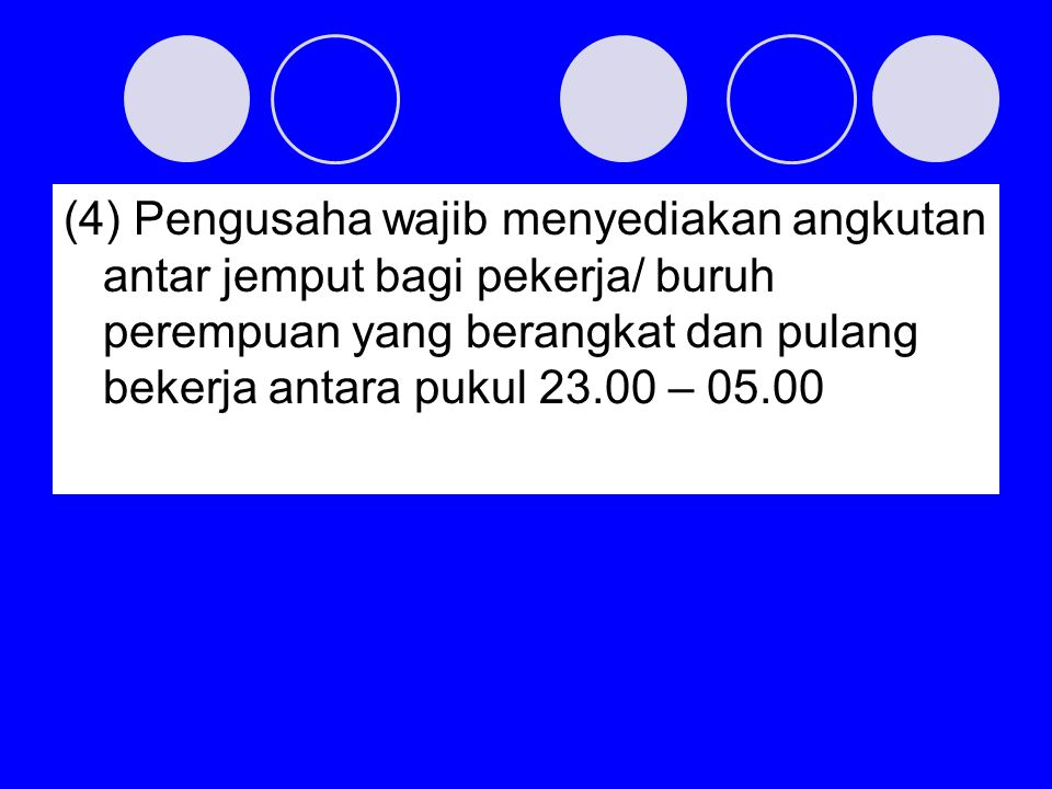 (4) Pengusaha wajib menyediakan angkutan antar jemput bagi pekerja/ buruh perempuan yang berangkat dan pulang bekerja antara pukul 23.00 – 05.00