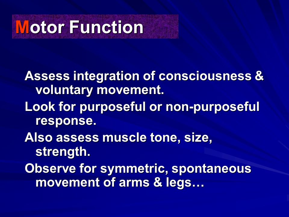 Motor Function Assess integration of consciousness & voluntary movement. Look for purposeful or non-purposeful response.