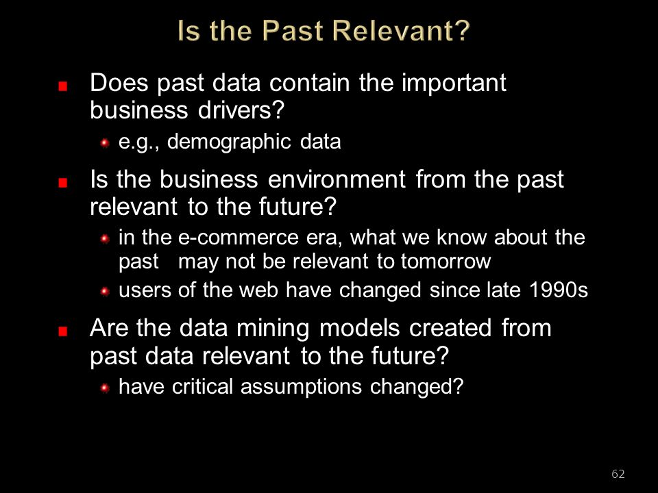 Is the Past Relevant Does past data contain the important business drivers e.g., demographic data.