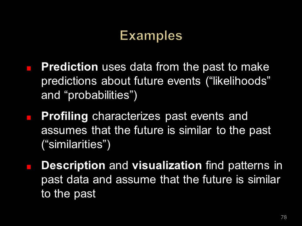 Examples Prediction uses data from the past to make predictions about future events ( likelihoods and probabilities )