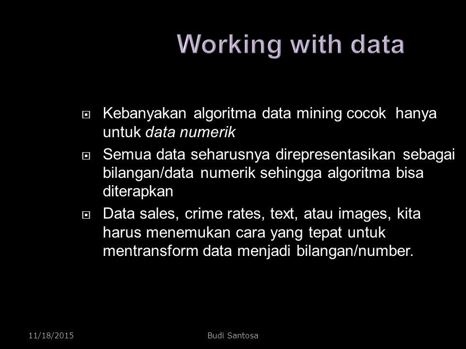 Working with data Kebanyakan algoritma data mining cocok hanya untuk data numerik.