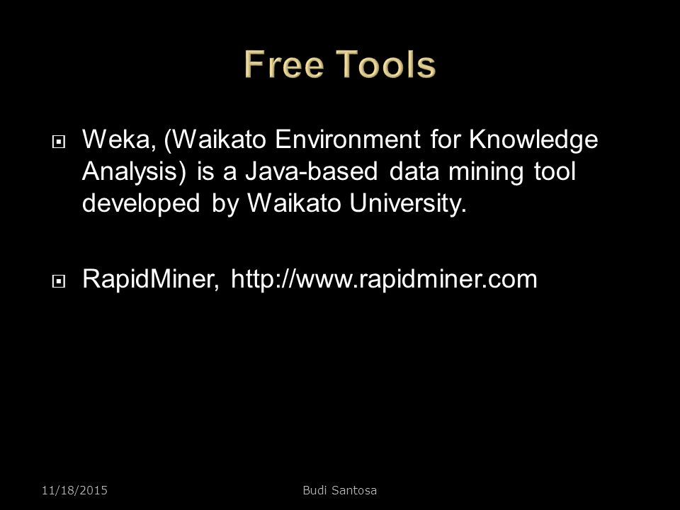 Free Tools Weka, (Waikato Environment for Knowledge Analysis) is a Java-based data mining tool developed by Waikato University.