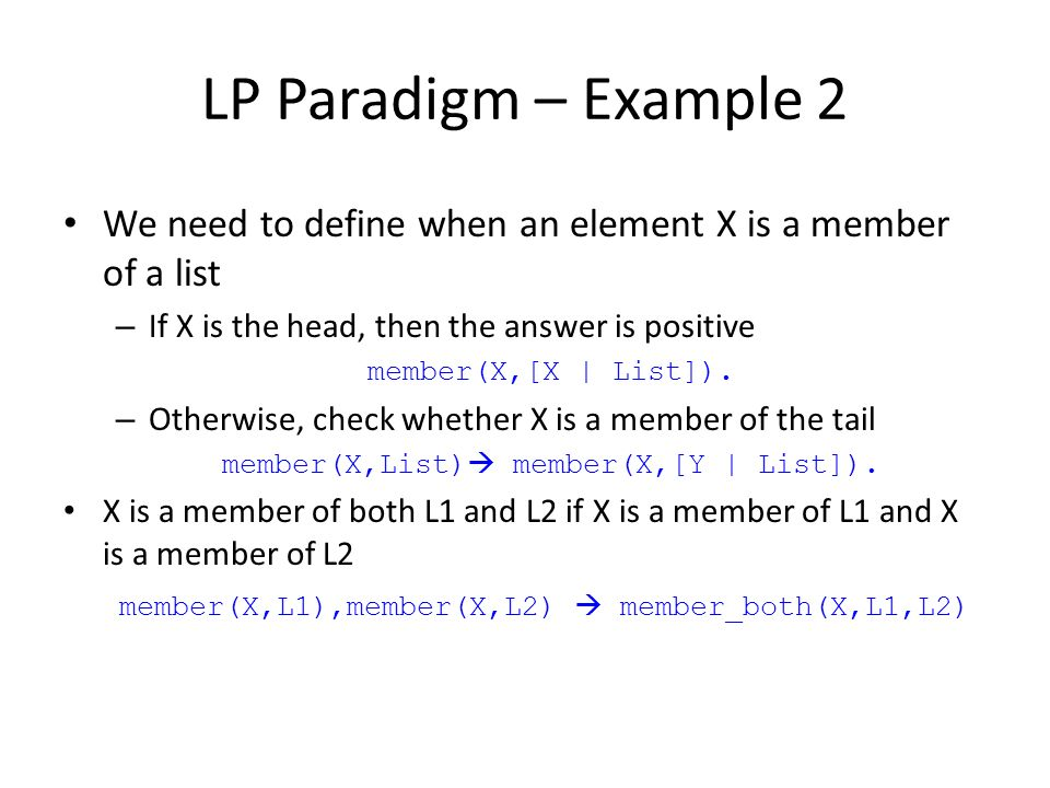 LP Paradigm – Example 2 We need to define when an element X is a member of a list. If X is the head, then the answer is positive.