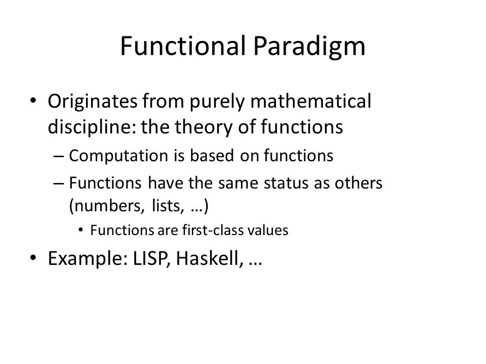 Functional Paradigm Originates from purely mathematical discipline: the theory of functions. Computation is based on functions.