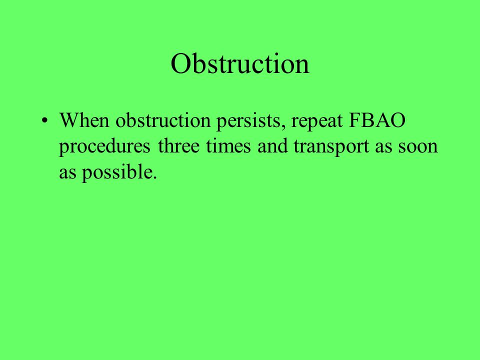 Obstruction When obstruction persists, repeat FBAO procedures three times and transport as soon as possible.