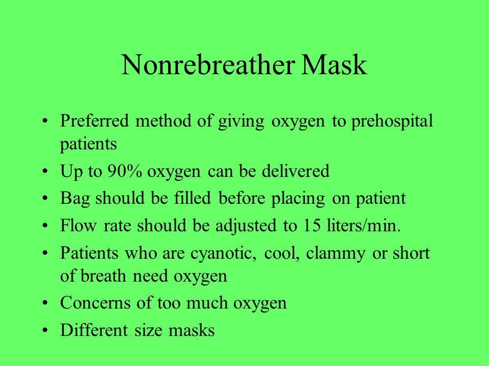 Nonrebreather Mask Preferred method of giving oxygen to prehospital patients. Up to 90% oxygen can be delivered.