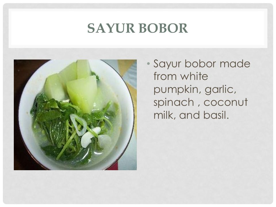 Sayur Bobor Sayur bobor made from white pumpkin, garlic, spinach , coconut milk, and basil.