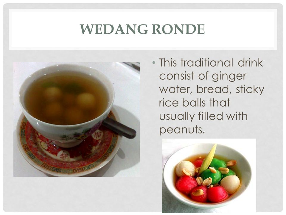 Wedang Ronde This traditional drink consist of ginger water, bread, sticky rice balls that usually filled with peanuts.