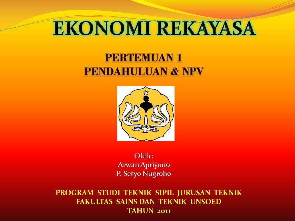 EKONOMI REKAYASA PERTEMUAN 1 PENDAHULUAN & NPV Oleh : Arwan Apriyono