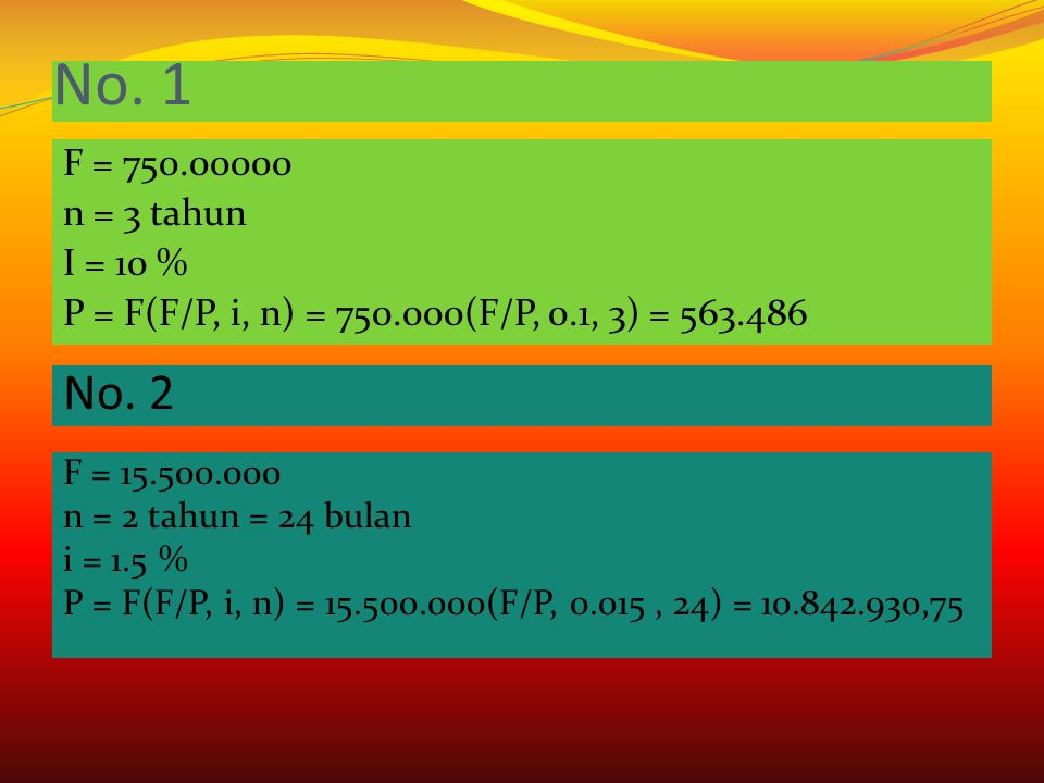 No. 1 F = 750.00000 n = 3 tahun I = 10 % P = F(F/P, i, n) = 750.000(F/P, 0.1, 3) = 563.486 No. 2.