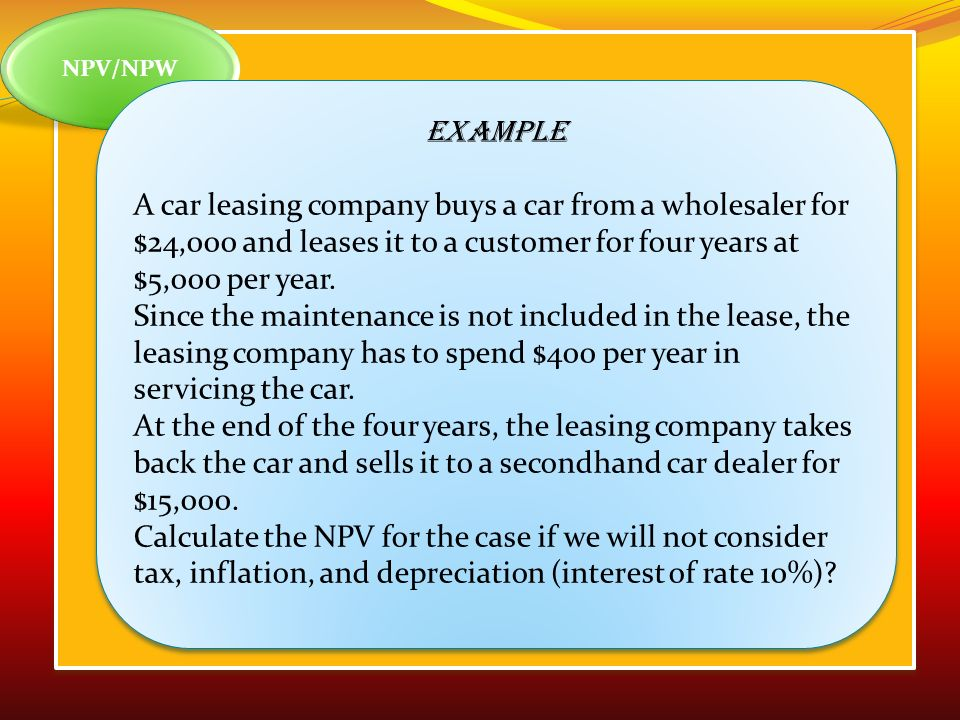 NPV/NPW Example. A car leasing company buys a car from a wholesaler for $24,000 and leases it to a customer for four years at $5,000 per year.