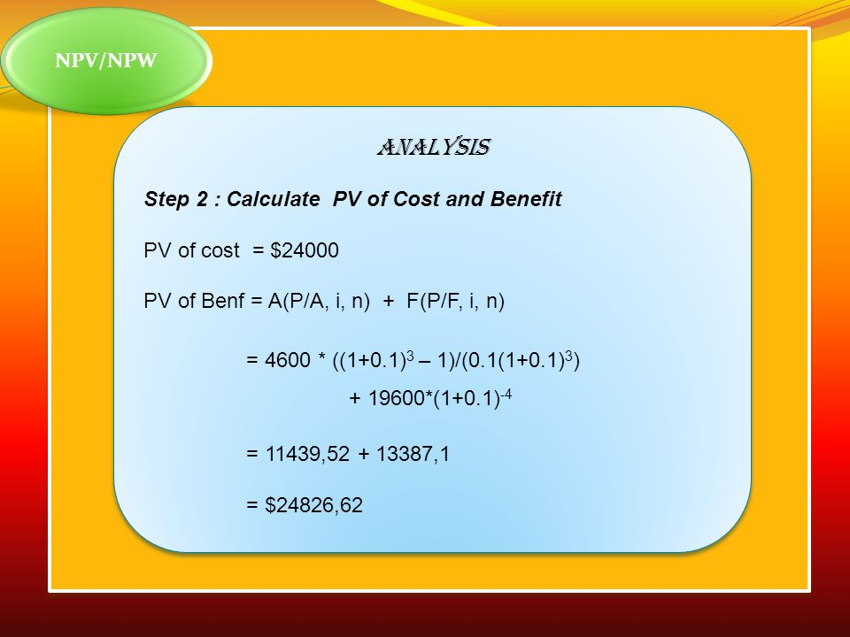 ANALYSIS NPV/NPW Step 2 : Calculate PV of Cost and Benefit